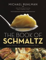 The Book of Schmaltz - Love Song to a Forgotten Fat ebook by Michael Ruhlman,Donna Turner Ruhlman