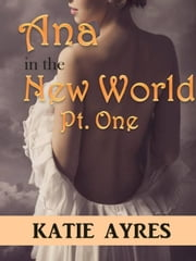 Ana in the New World Pt. One - Ana in the New World ebook by Katie Ayres