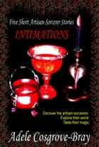 Intimations: Five Artisan-Sorcerer Stories ebook by Adele Cosgrove-Bray