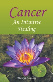 Cancer: An Intuitive Healing ebook by Manya Lindsay