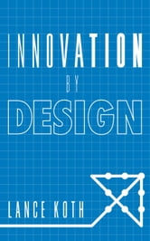 Innovation by Design ebook by Lance Koth