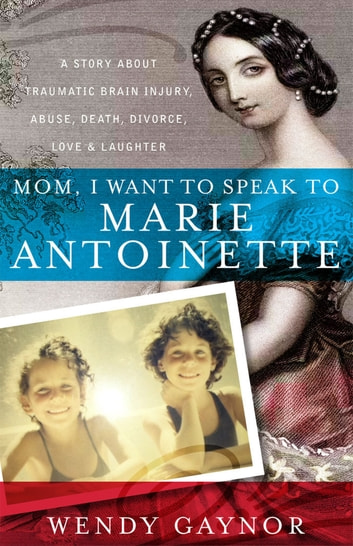 Mom, I Want to Speak to Marie Antoinette - A Story About Traumatic Brain Injury, Abuse, Death, Divorce, Love & Laughter ebook by Wendy Gaynor