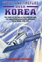 Furies and Fireflies over Korea - The Story of the Men and Machines of the Fleet Air Arm, RAF and Commonwealth who Defended South Korea, 1950 - 1953 ebook by Graham Thomas