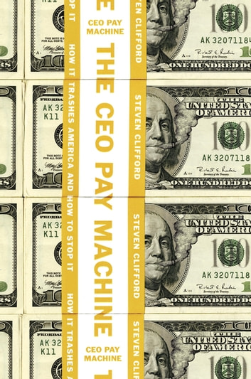The CEO Pay Machine - How it Trashes America and How to Stop it ebook by Steven Clifford