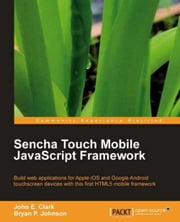 Sencha Touch Mobile JavaScript Framework ebook by John Earl Clark, Bryan P. Johnson