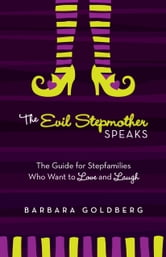 The Evil Stepmother Speaks - A Guide for Stepfamilies Who Want to Love and Laugh ebook by Barbara Goldberg