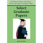 Select Graduate Papers: Real Reports and Research Papers. Receive Top Grades in Graduate School! ebook by Odu, Jude K