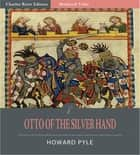 Otto of the Silver Hand (Illustrated Edition) ebook by Howard Pyle
