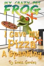 My Crazy Pet Frog: I Gave My Pizza a Spanking ebook by Scott Gordon