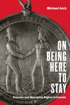 On Being Here to Stay - Treaties and Aboriginal Rights in Canada ebook by Michael Asch