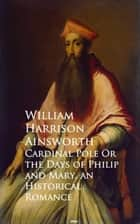 Cardinal Pole Or the Days of Philip and Mary - Historical Romance ebook by William Harrison Ainsworth