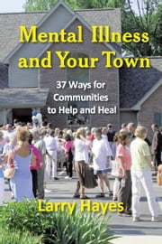Mental Illness and Your Town - 37 Ways for Communities to Help and Heal ebook by Larry Hayes