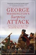 George Washington's Surprise Attack - A New Look at the Battle That Decided the Fate of America ebook by Ph.D. Phillip Thomas Tucker