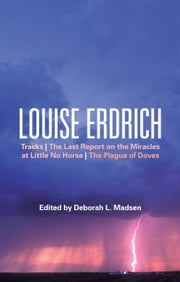 Louise Erdrich - Tracks, The Last Report on the Miracles at Little No Horse, The Plague of Doves ebook by Professor Deborah L. Madsen