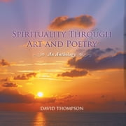 Spirituality Through Art and Poetry - An Anthology ebook by David Thompson