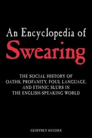 An Encyclopedia of Swearing - The Social History of Oaths, Profanity, Foul Language, and Ethnic Slurs in the English-speaking World ebook by Geoffrey Hughes