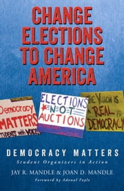 Change Elections to Change America: Democracy Matters - Student Organizers in Action ebook by Jay R. Mandle,Joan D. Mandle,Adonal Foyle