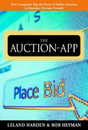 The Auction App: How Companies Tap the Power of Online Auctions to Maximize Revenue Growth: How Companies Tap the Power of Online Auctions to Maximize ebook by Harden, Leland