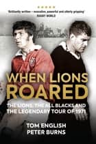 When Lions Roared - The Lions, the All Blacks and the Legendary Tour of 1971 ebook by Tom English, Peter Burns