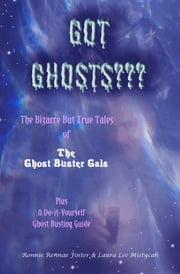 Got Ghost - The Bizarre but True Tales of the Ghost Buster Gals Plus A Do-it-Yourself Ghost Busting Guide ebook by Ronnie Rennae Foster,Laura Lee Mistycah