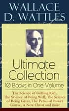 Wallace D. Wattles Ultimate Collection – 10 Books in One Volume: The Science of Getting Rich, The Science of Being Well, The Science of Being Great, The Personal Power Course, A New Christ and more ebook by Wallace D. Wattles, Frank T. Merrill