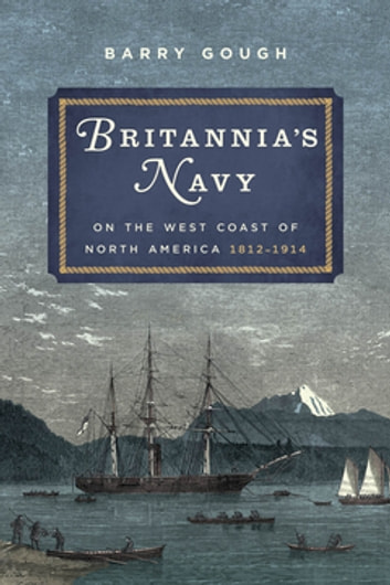 Britannia's Navy on the West Coast of North America, 1812-1914 ebook by Barry Gough