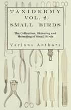 Taxidermy Vol.2 Small Birds - The Collection, Skinning and Mounting of Small Birds ebook by Various Authors