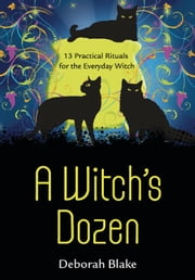 A Witch's Dozen - 13 Practical Rituals for the Everyday Witch ebook by Deborah Blake