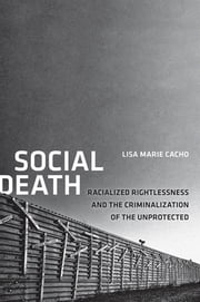 Social Death - Racialized Rightlessness and the Criminalization of the Unprotected ebook by Lisa Marie Cacho
