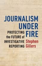Journalism Under Fire - Protecting the Future of Investigative Reporting ebook by Stephen Gillers