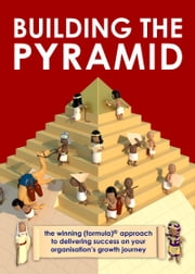 Building the Pyramid - The winning (formula)® approach to delivering success on your organisations growth journey ebook by John Stein