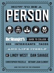How to Be a Person - The Stranger's Guide to College, Sex, Intoxicants, Tacos, and Life Itself ebook by Lindy West,Dan Savage,Christopher Frizzelle,Bethany Jean Clement,The Staff of The Stranger