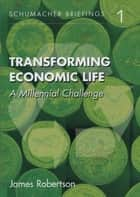 Transforming Economic Life - A Millenial Challenge ebook by James Robertson