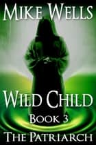 Wild Child, Book 3 - The Patriarch ebook by Mike Wells