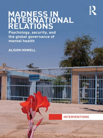 Madness in International Relations - Psychology, Security, and the Global Governance of Mental Health ebook by Alison Howell
