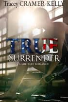 True Surrender - a Military Romance eBook by Tracey Cramer-Kelly