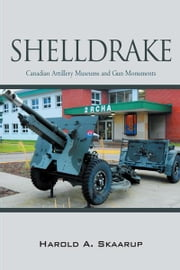 Shelldrake - Canadian Artillery Museums and Gun Monuments ebook by Harold A. Skaarup