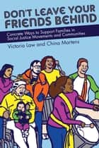 Don't Leave Your Friends Behind - Concrete Ways to Support Families in Social Justice Movements and Communities ebook by Victoria Law, China Martens