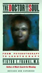 The Doctor and the Soul - From Psychotherapy to Logotherapy ebook by Viktor E. Frankl