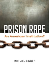 Prison Rape: An American Institution? - An American Institution? ebook by Michael Singer