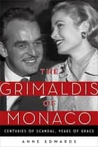 The Grimaldis of Monaco - Centuries of Scandal, Years of Grace ebook by Anne Edwards