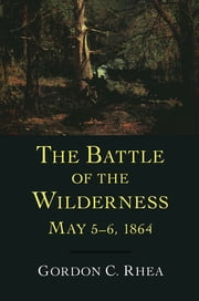 The Battle of the Wilderness, May 5--6, 1864 ebook by Gordon C. Rhea