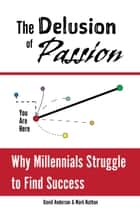 The Delusion of Passion: Why Millennials Struggle to Find Success ebook by Mark Nathan, David Anderson
