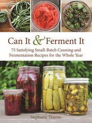 Can It & Ferment It - More Than 75 Satisfying Small-Batch Canning and Fermentation Recipes for the Whole Year ebook by Stephanie Thurow