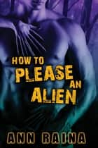 How to Please an Alien ebook by Ann Raina