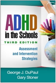 ADHD in the Schools, Third Edition - Assessment and Intervention Strategies ebook by George J. DuPaul, PhD,Gary Stoner, Phd,Robert Reid, PhD
