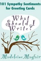 What Should I Write? 101 Sympathy Sentiments for Greeting Cards ebook by Madeleine Mayfair