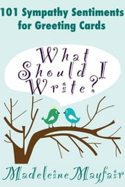 What Should I Write? 101 Sympathy Sentiments for Greeting Cards - What Should I Write On This Card? ebook by Madeleine Mayfair