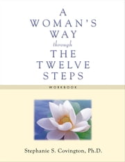 A Woman's Way through the Twelve Steps Workbook ebook by Stephanie S. Covington, Ph.D.