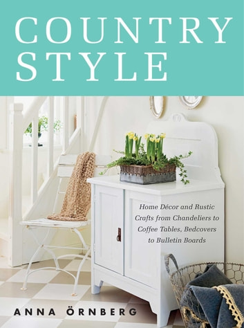 Country Style - Home Décor and Rustic Crafts from Chandeliers to Coffee Tables, Bedcovers to Bulletin Boards ebook by Anna Örnberg